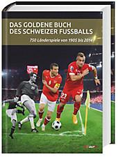 Das goldene Buch des Schweizer Fussballs - 750 Länderspiele von 1905-2014
