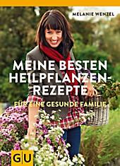 Meine besten Heilpflanzenrezepte, Melanie Wenzel, Medizin Ratgeber